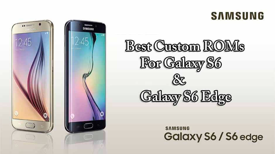 Latest Best Custom ROMs For Galaxy S6 & Galaxy S6 Edge
