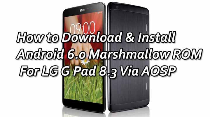 How to Download & Install Android 6.0 Marshmallow ROM For LG G Pad 8.3 Via AOSP