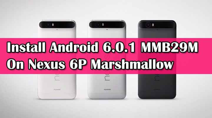 Install Android 6.0.1 MMB29M On Nexus 6P Marshmallow