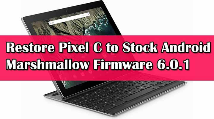 How To Restore Pixel C to Stock Android Marshmallow Firmware 6.0.1