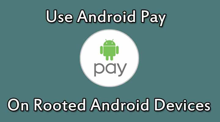 Use Android Pay On A Rooted Device