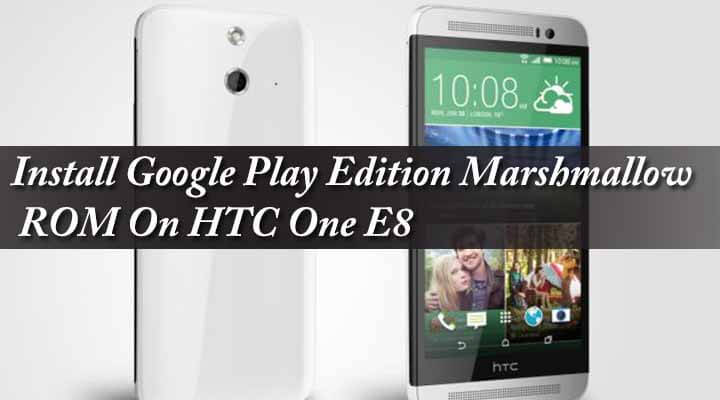 Install Google Play Edition Marshmallow ROM On HTC One E8
