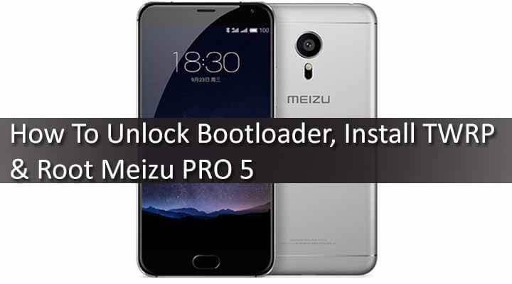 How To Unlock Bootloader, Install TWRP & Root Meizu PRO 5