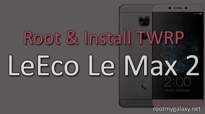 Install TWRP and Root LeEco Le Max 2
