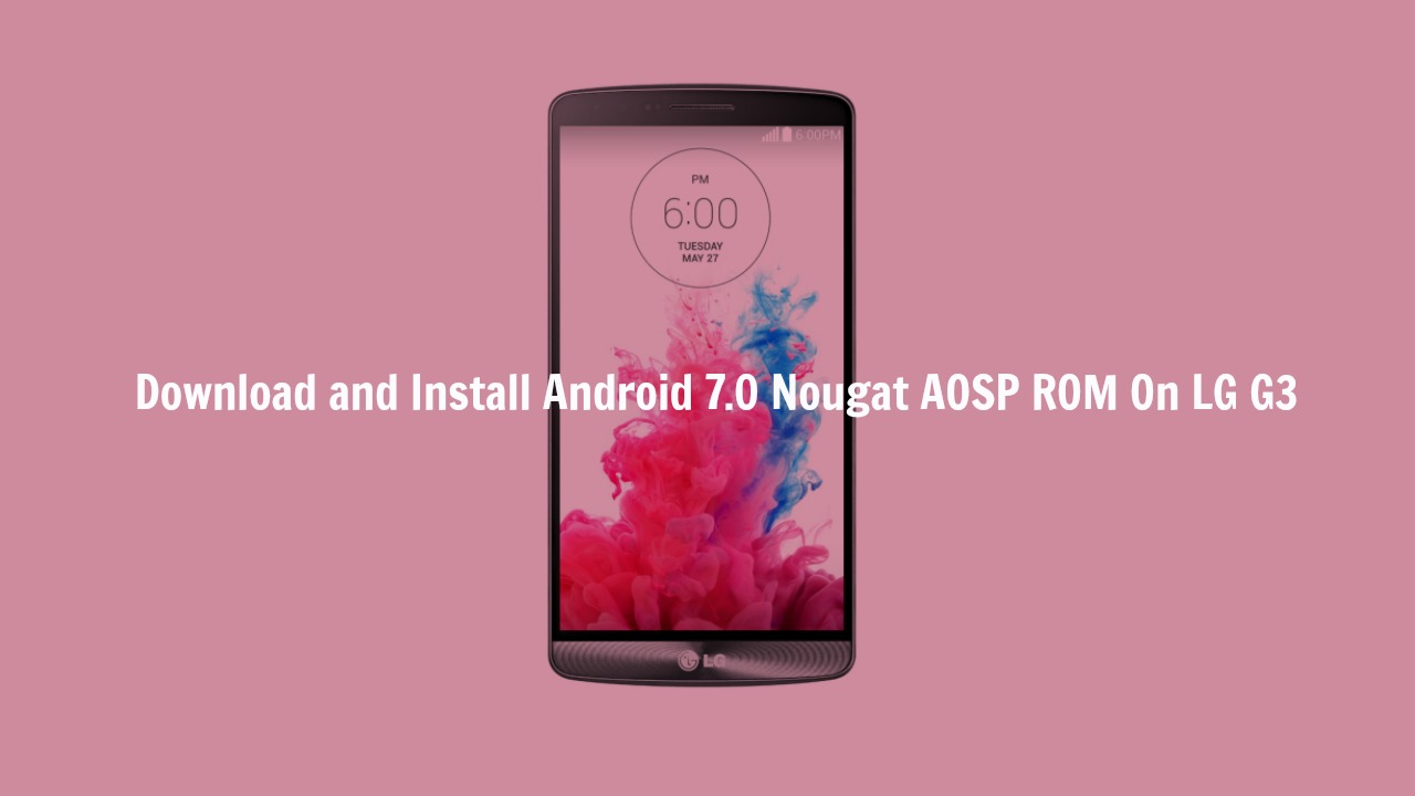 Download & Install Android 7.0 Nougat AOSP ROM On LG G3