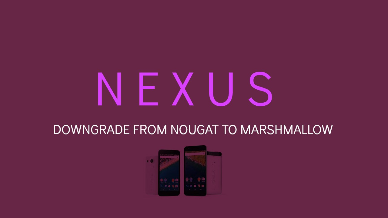 Steps to Downgrade Nexus Devices from Android 7.0 Nougat to Android Marshmallow 6.0.1