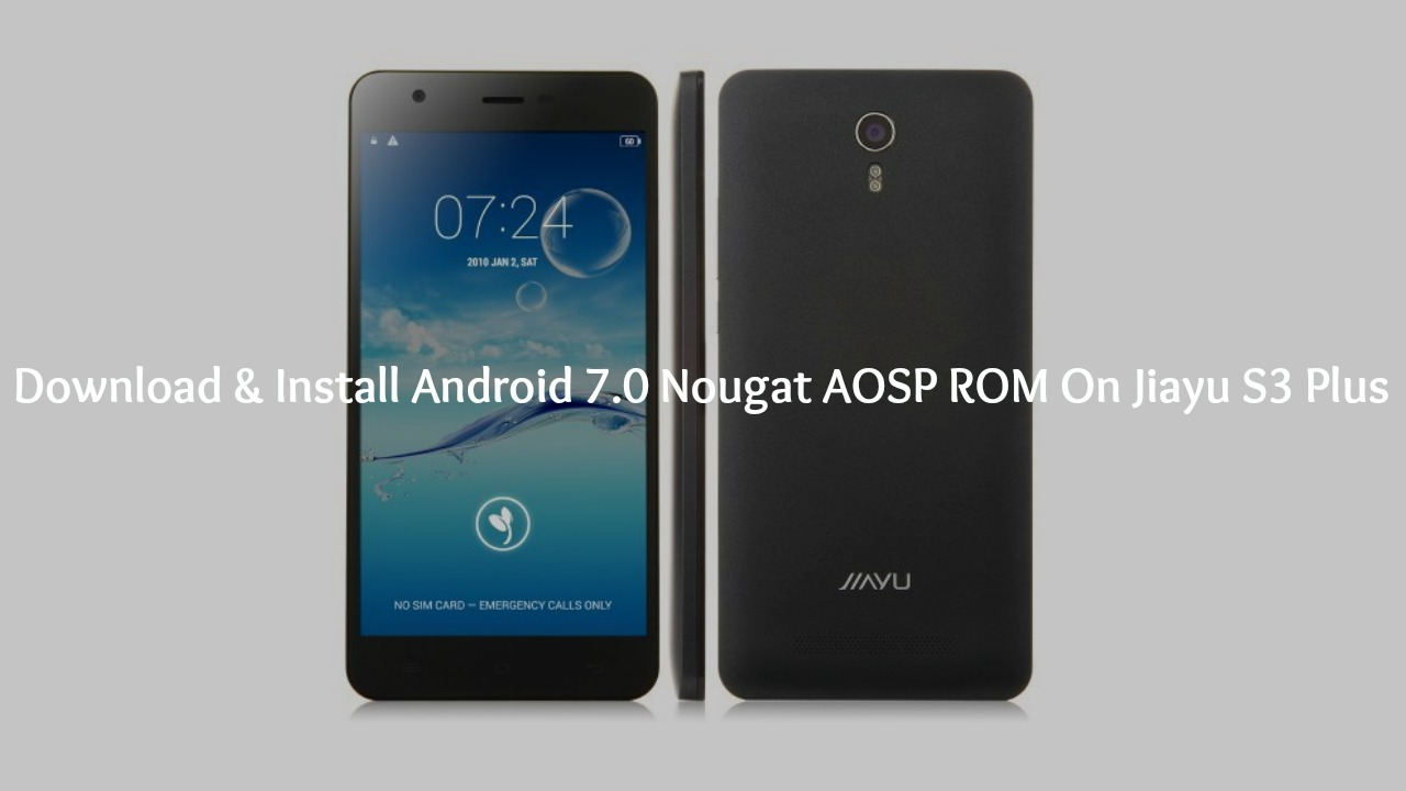 Download & Install Android 7.0 Nougat AOSP ROM On Jiayu S3 Plus
