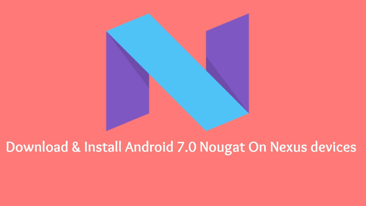 Download & Install Android 7.0 Nougat On Nexus Phones