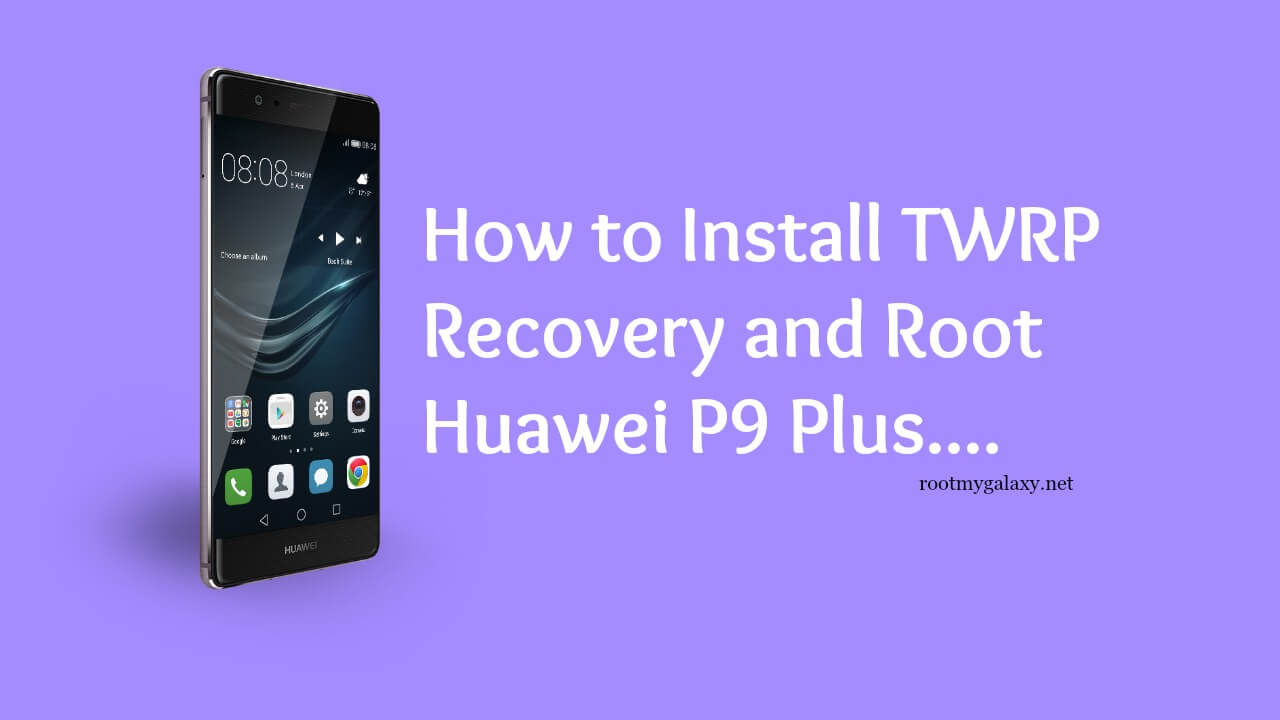 How to Install TWRP Recovery and Root Huawei P9 Plus