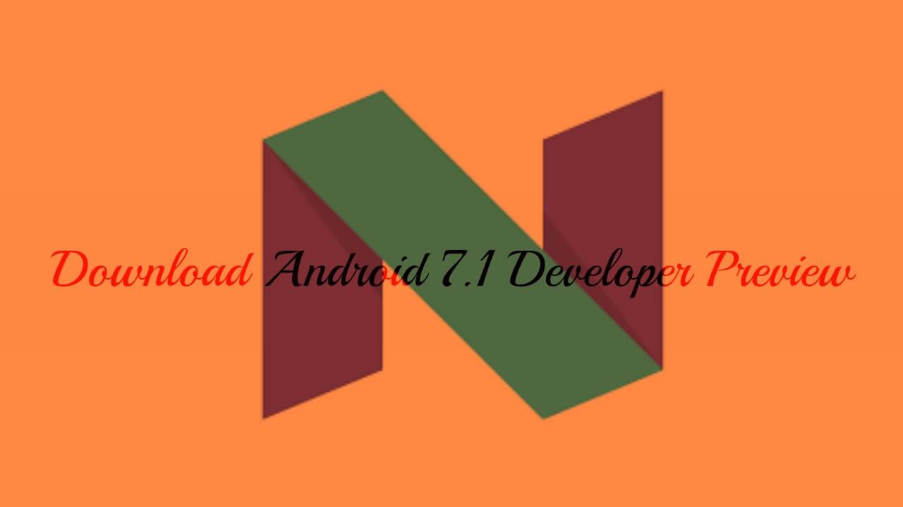 Download Android 7.1 Developer Preview for Nexus 6P, Nexus 5X and Pixel C