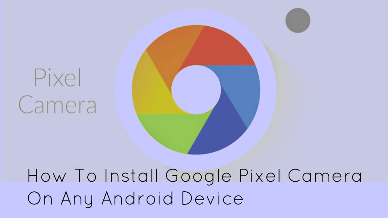 How To Install Google Pixel Camera On Any Android Device