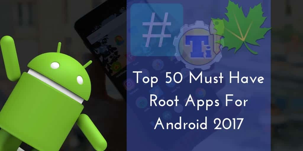 top-50-must-have-root-apps-for-android-2017-min