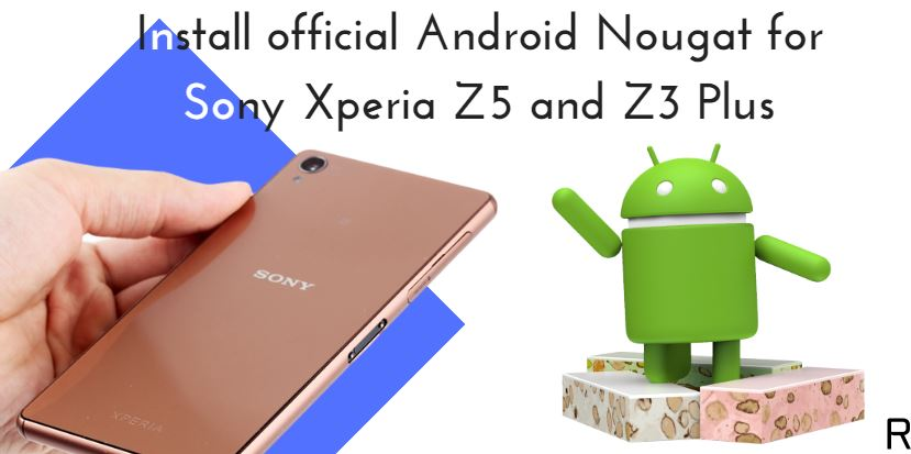 Install official Android Nougat for Sony Xperia Z5 and Z3 Plus