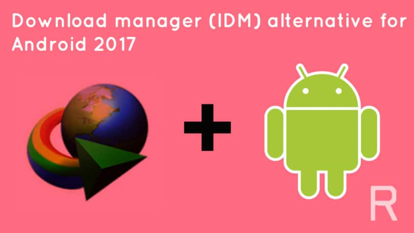 Download manager (IDM) alternative for android 2017