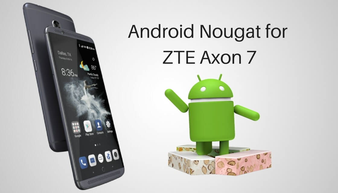 zte axon 7 nougat download for sharing the