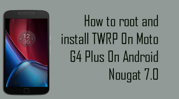 root and install TWRP On Moto G4 Plus Nougat