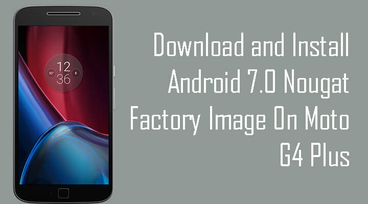 Android 7.0 Nougat Factory Image On Moto G4 Plus