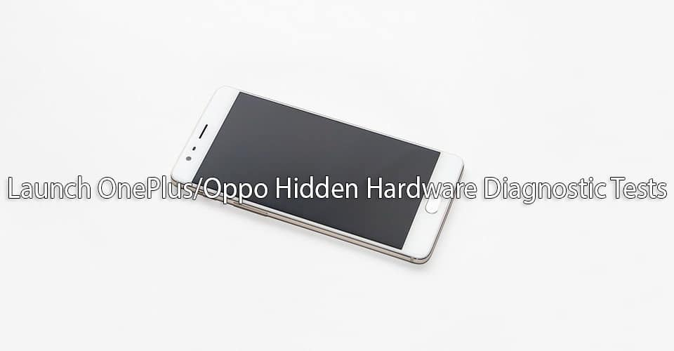Launch OLaunch OnePlus/Oppo Hidden Hardware Diagnostic Tests nePlus/Oppo Hidden Hardware Diagnostic Tests