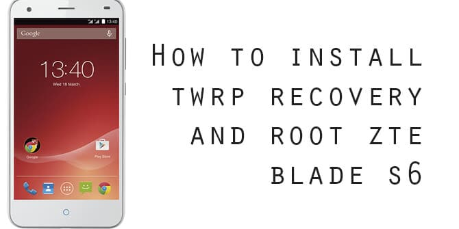 Root ZTE Blade S6 and Install TWRP Recovery