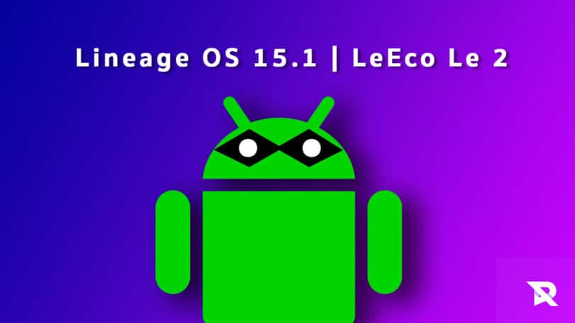 Download and Install Lineage OS 15.1 On LeEco Le 2