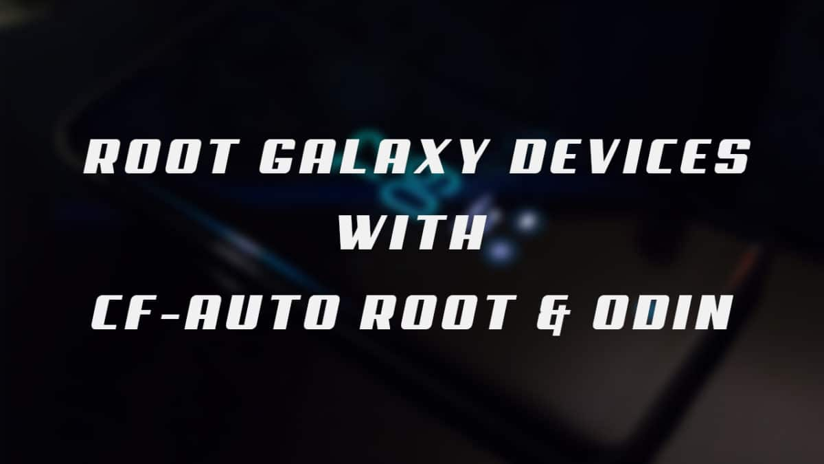 Root Samsung Galaxy devices using CF Auto Root and Odin Tool