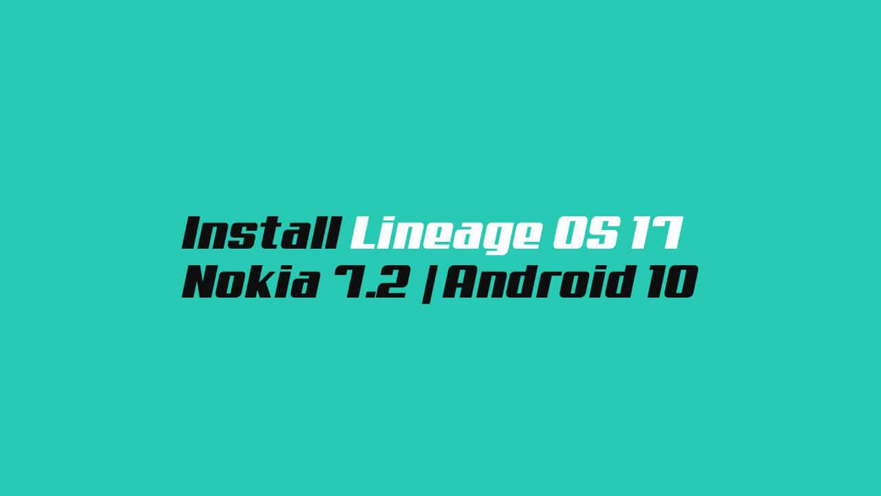 Install Lineage OS 17 On Nokia 7.2 | Android 10
