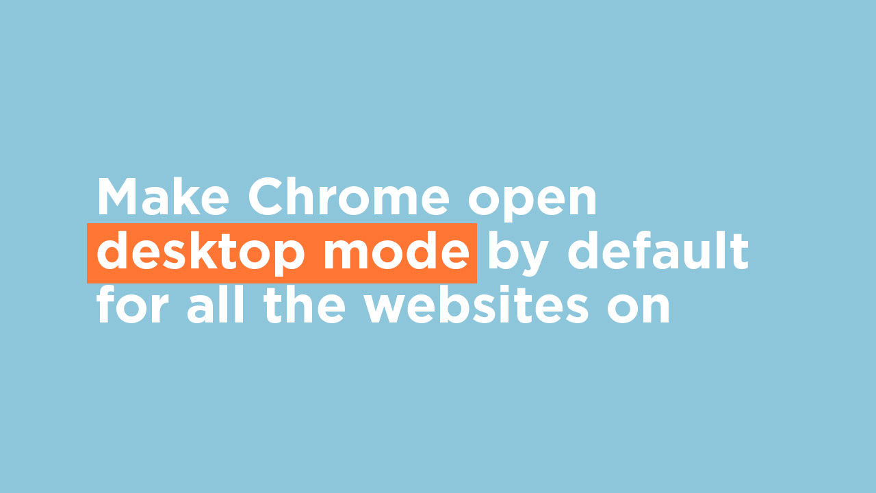 Make Chrome open desktop mode by default for all the websites on Android