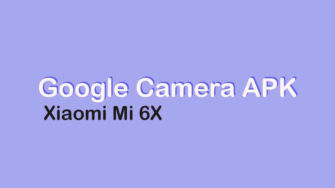 Google Camera APK For Xiaomi Mi 6X