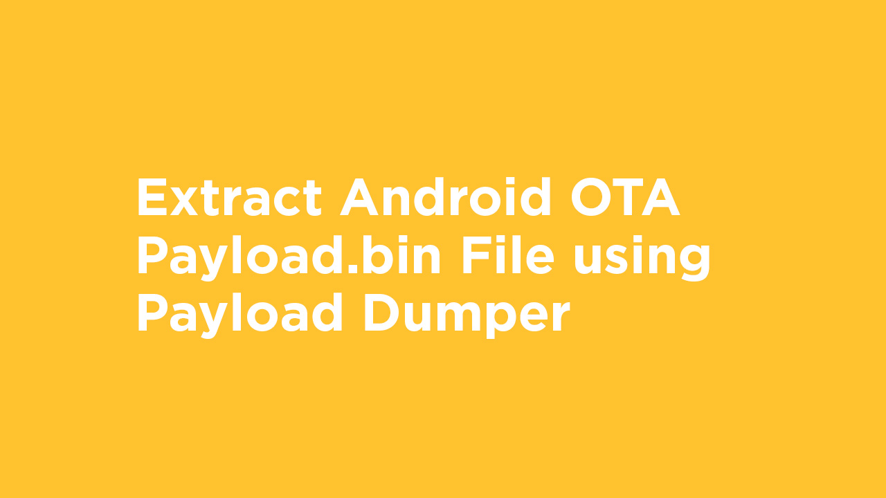 Extract Android OTA Payload.bin File using Payload Dumper