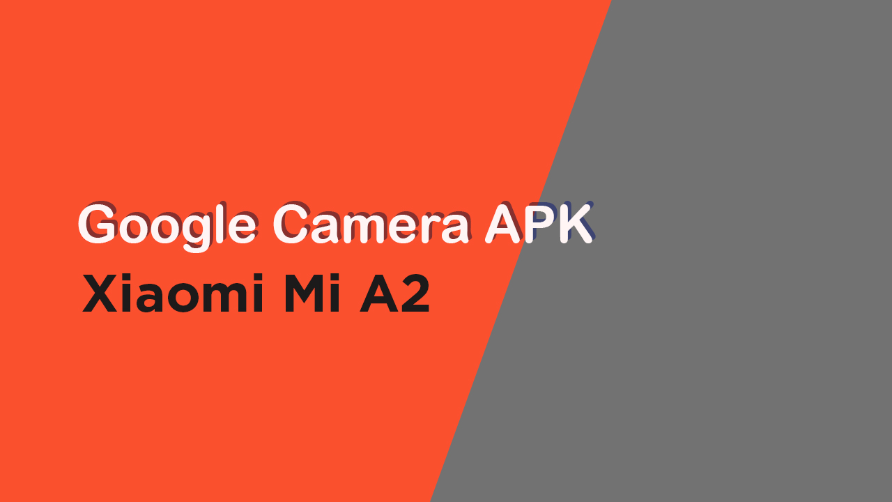 Download Google Camera APK For Xiaomi Mi A2
