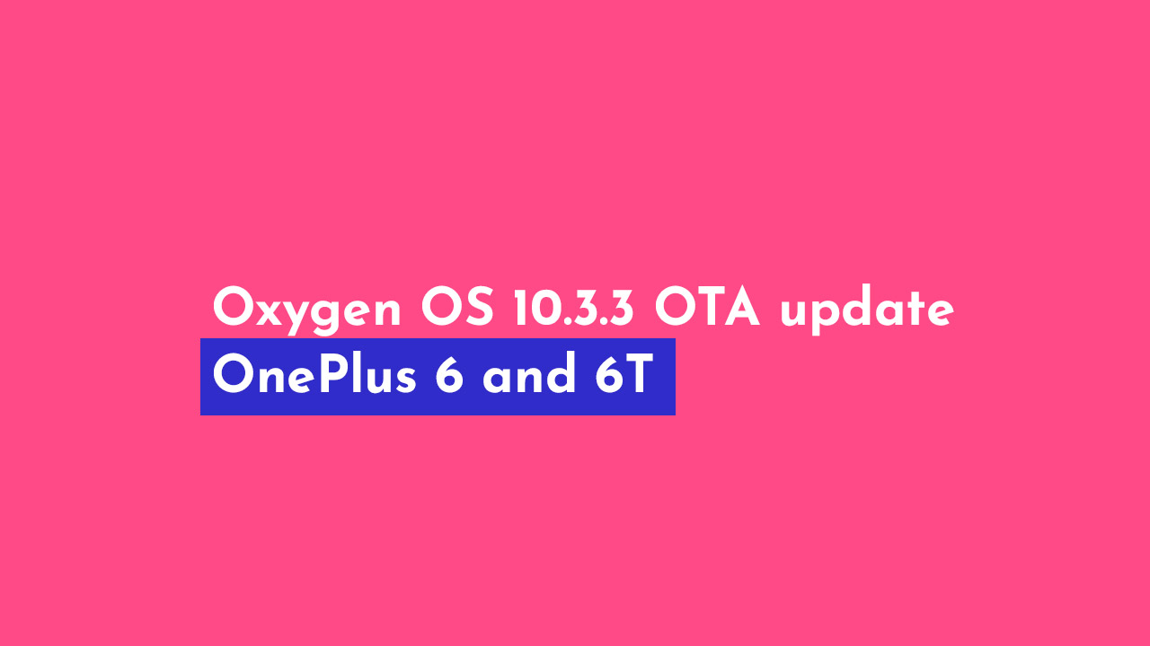 Oxygen OS 10.3.3 OTA update for OnePlus 6 and 6T